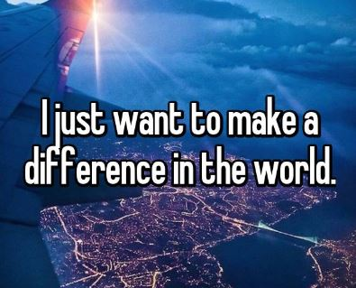 """I Just Want to Make a Difference in a New Way"""